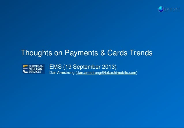 Thoughts on Payments & Cards Trends EMS (19 September 2013) Dan Armstrong (dan.armstrong@takashimobile.com)