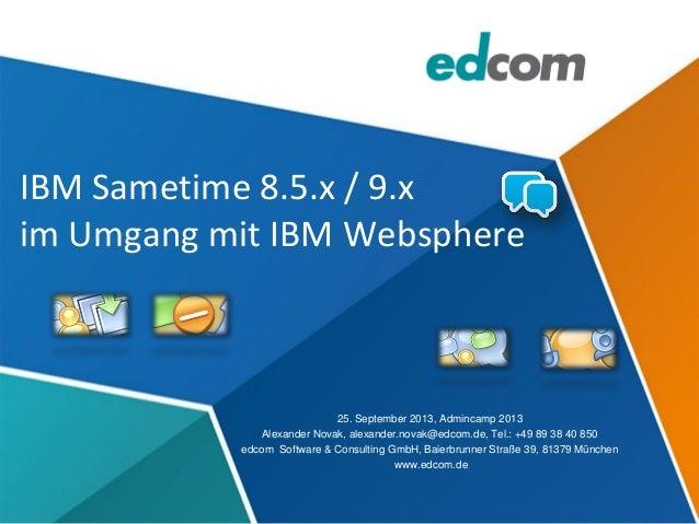 IBM Sametime 8.5.x / 9.x im Umgang mit IBM Websphere 25. September 2013, Admincamp 2013 Alexander Novak, alexander.novak@e...