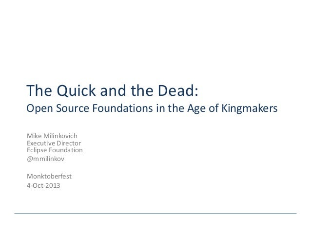 The Quick and the Dead: Open Source Foundations in the Age of Kingmakers Mike Milinkovich Executive Director Eclipse Found...