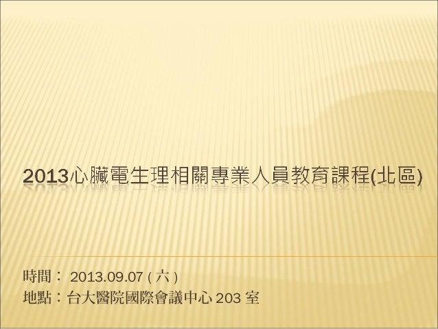 時間: 2013.09.07 ( 六 ) 地點:台大醫院國際會議中心 203 室