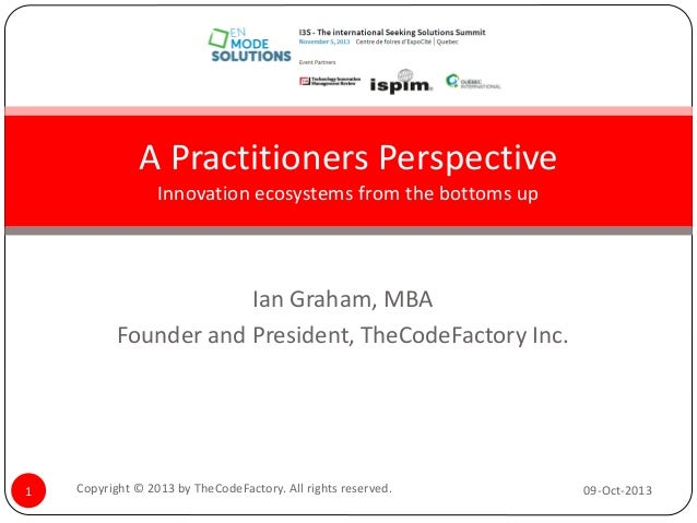 A Practitioners Perspective Innovation ecosystems from the bottoms up  Ian Graham, MBA Founder and President, TheCodeFacto...