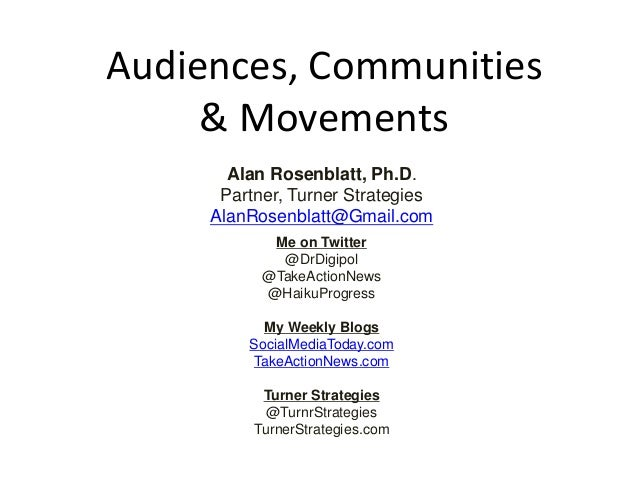 Audiences, Communities & Movements Alan Rosenblatt, Ph.D. Partner, Turner Strategies AlanRosenblatt@Gmail.com Me on Twitte...