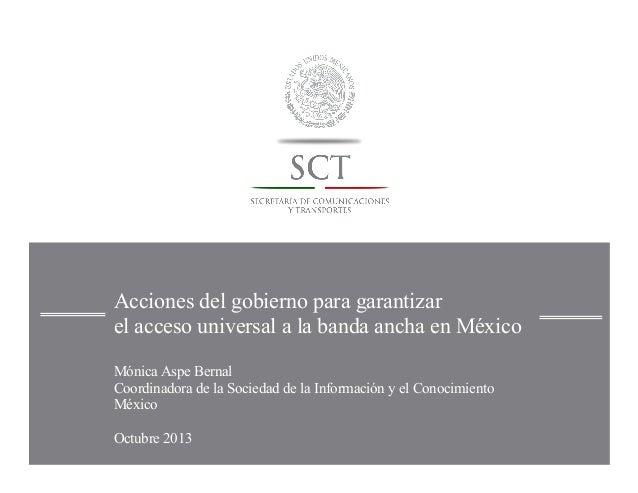 Acciones del gobierno para garantizar el acceso universal a la banda ancha en México Mónica Aspe Bernal Coordinadora de la...