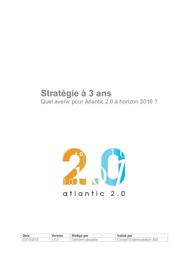 Stratégie à 3 ans Quel avenir pour Atlantic 2.0 à horizon 2016 ?  Date 03/10/2013  Version v.1.0  Rédigé par Clément Léoca...