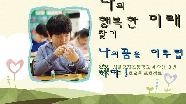 나의  행복한 찾기  미래  나의꿈을 이루렵 니다 ! 서울군자초등학교 4 학년 3 반 학급 진로교육 프로젝트
