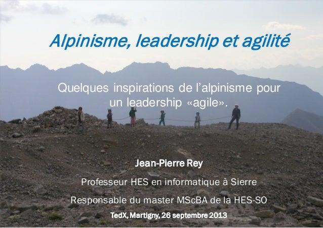 Alpinisme, leadership et agilité Quelques inspirations de l'alpinisme pour un leadership «agile».  Jean-Pierre Rey Profess...