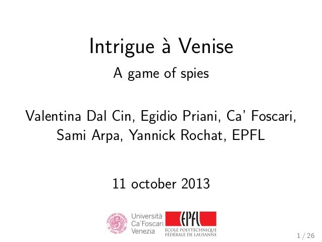 Intrigue ` Venise a A game of spies Valentina Dal Cin, Egidio Priani, Ca' Foscari, Sami Arpa, Yannick Rochat, EPFL 11 octo...
