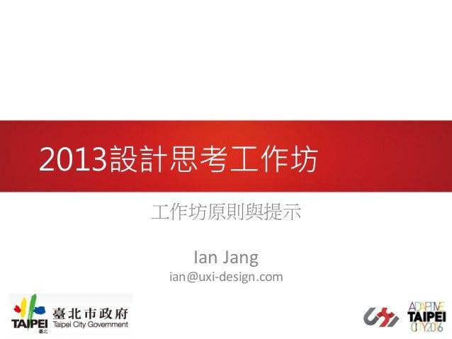 2013設計思考工作坊 工作坊原則與提示       Ian  Jang    ian@uxi-‐design.com