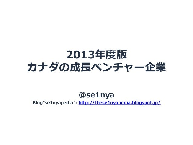 2013年度版 カナダの成⻑⾧長ベンチャー企業 @se1nya  Blog se1nyapedia : http://these1nyapedia.blogspot.jp/