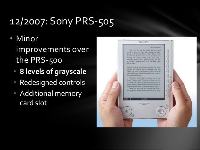 12/2007: Sony PRS-505 • Minor improvements over the PRS-500 • 8 levels of grayscale • Redesigned controls • Additional mem...