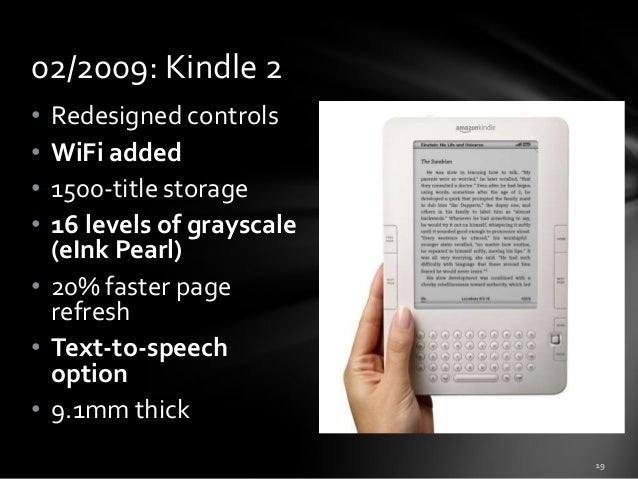 02/2009: Kindle 2 • • • •  Redesigned controls WiFi added 1500-title storage 16 levels of grayscale (eInk Pearl) • 20% fas...