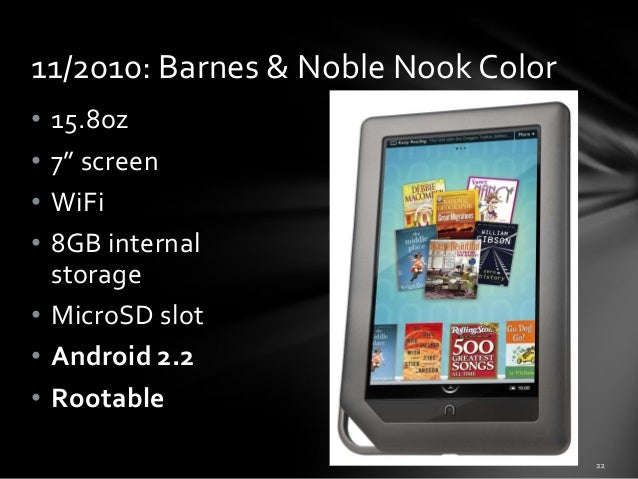 """11/2010: Barnes & Noble Nook Color • • • •  15.8oz 7"""" screen WiFi 8GB internal storage • MicroSD slot • Android 2.2 • Root..."""
