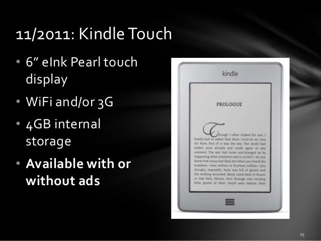 """11/2011: Kindle Touch • 6"""" eInk Pearl touch display • WiFi and/or 3G • 4GB internal storage • Available with or without ad..."""