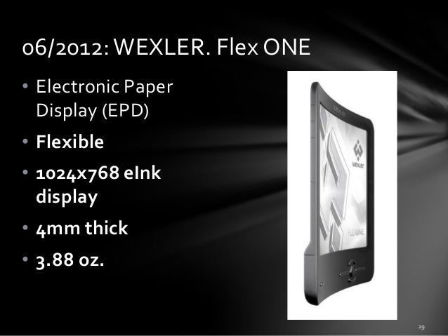 06/2012: WEXLER. Flex ONE • Electronic Paper Display (EPD) • Flexible • 1024x768 eInk display • 4mm thick • 3.88 oz.