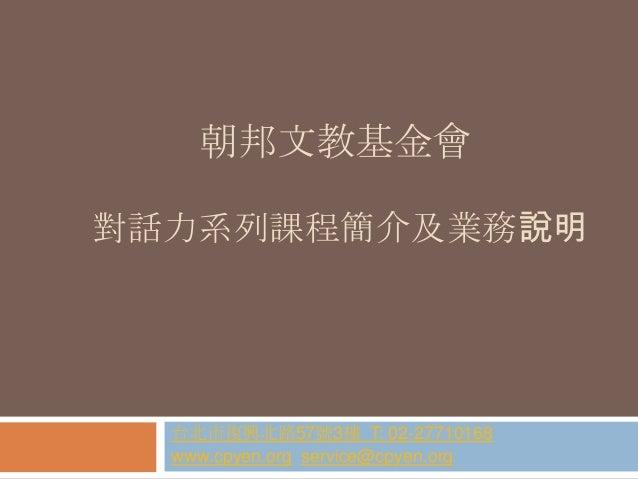 朝邦文教基金會 對話力系列課程簡介及業務說明  台北市復興北路57號3樓 T: 02-27710168 www.cpyen.org service@cpyen.org