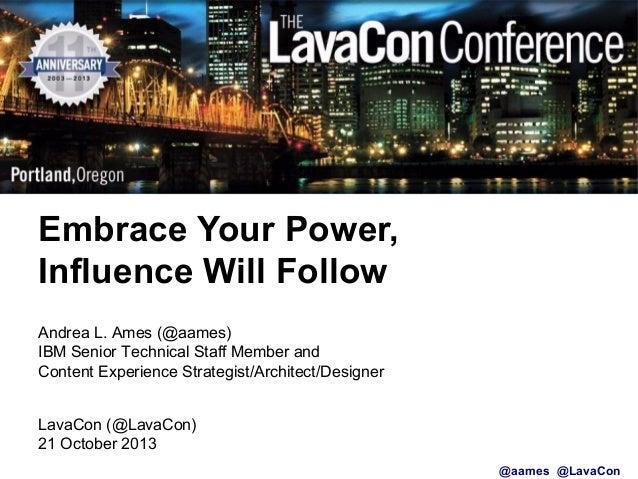 Embrace Your Power, Embrace Your Power, Influence Will Follow Influence Will Follow Andrea L. Ames (@aames) IBM Senior Tec...