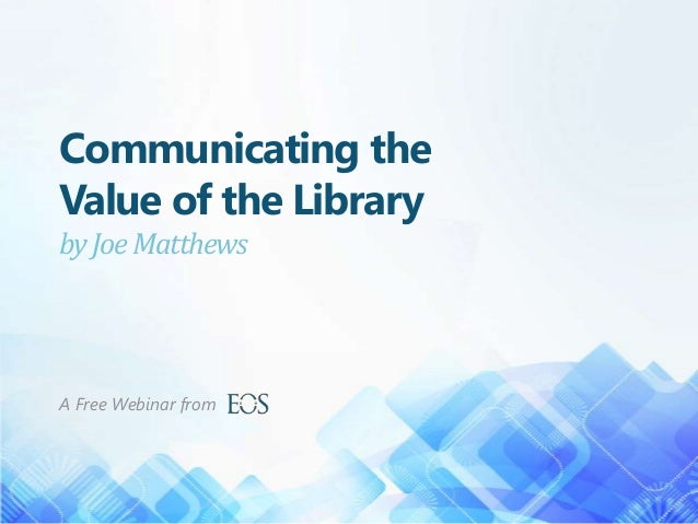 Communicating the Value of the Library by Joe Matthews  A Free Webinar from