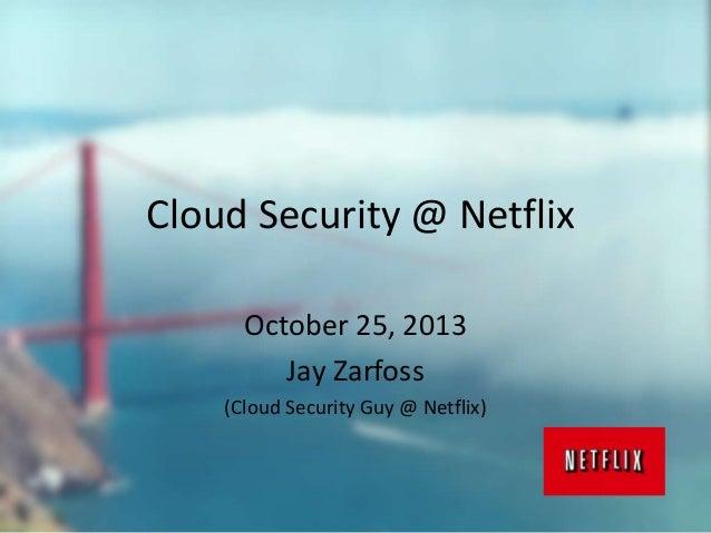 Cloud Security @ Netflix October 25, 2013 Jay Zarfoss (Cloud Security Guy @ Netflix)