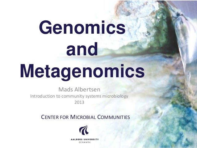 Genomics and Metagenomics Mads Albertsen Introduction to community systems microbiology 2013  CENTER FOR MICROBIAL COMMUNI...