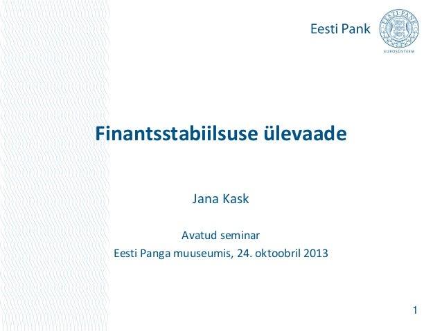 Finantsstabiilsuse ülevaade Jana Kask Avatud seminar Eesti Panga muuseumis, 24. oktoobril 2013  1