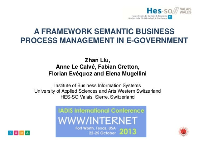 A FRAMEWORK SEMANTIC BUSINESS PROCESS MANAGEMENT IN E-GOVERNMENT Zhan Liu, Anne Le Calvé, Fabian Cretton, Florian Evéquoz ...