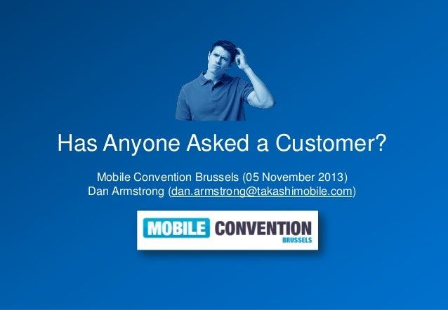 Has Anyone Asked a Customer? Mobile Convention Brussels (05 November 2013) Dan Armstrong (dan.armstrong@takashimobile.com)