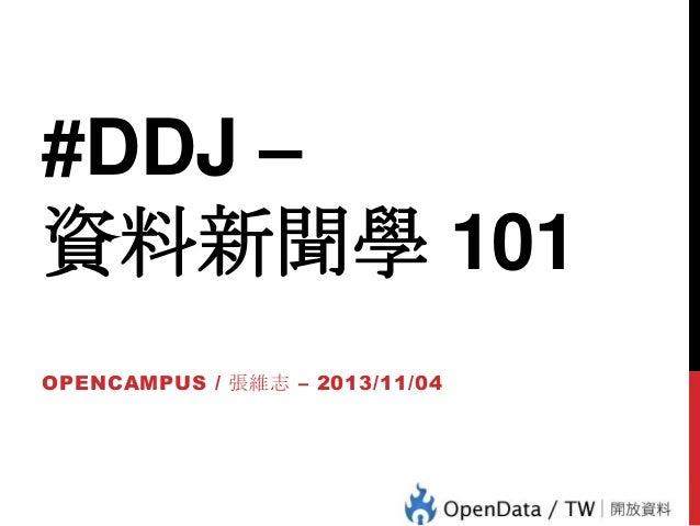#DDJ – 資料新聞學 101 OPENCAMPUS / 張維志 – 2013/11/04