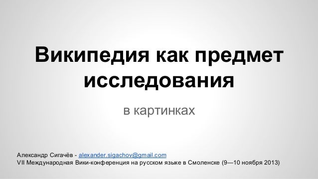 Википедия как предмет исследования в картинках  Александр Сигачёв - alexander.sigachov@gmail.com VII Международная Вики-ко...