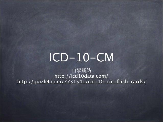 ICD-10-CM ⾃自學網站 http://icd10data.com/ http://quizlet.com/7731541/icd-10-cm-flash-cards/