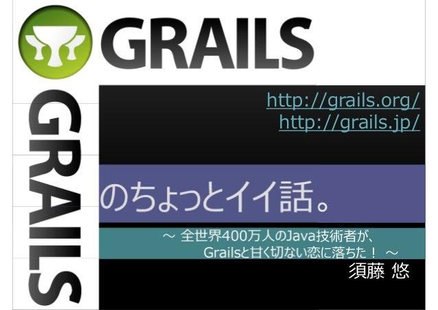http://grails.org/ http://grails.jp/  のちょっとイイ話。 〜 全世界400万人のJava技術者が、 Grailsと⽢く切ない恋に落ちた︕ 〜  須藤 悠