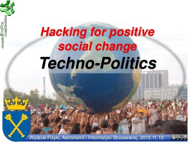 Hacking for positive social change  Techno-Politics  Wydział Fizyki, Astronomii i Informatyki Stosowanej, 2013.11.12