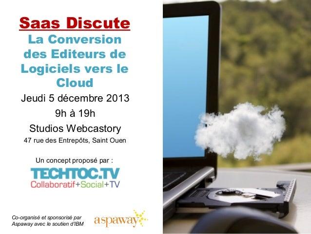 Saas Discute La Conversion des Editeurs de Logiciels vers le Cloud  Jeudi 5 décembre 2013 9h à 19h Studios Webcastory 47 r...