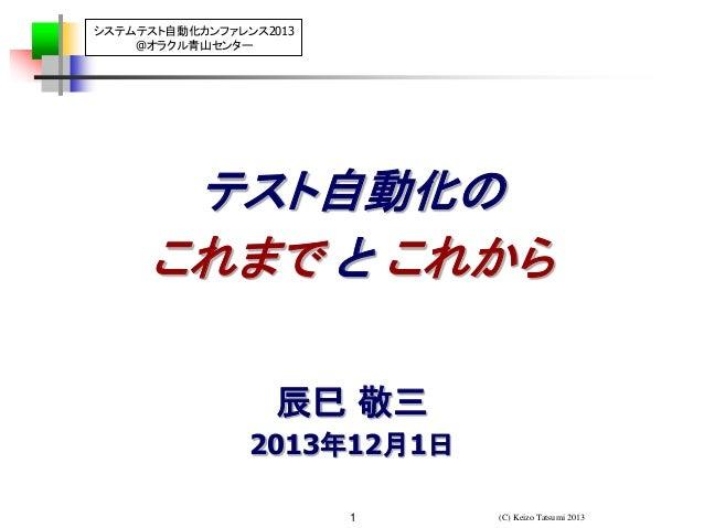 システムテスト自動化カンファレンス2013 @オラクル青山センター  テスト自動化の これまで と これから 辰巳 敬三 2013年12月1日 1  (C) Keizo Tatsumi 2013