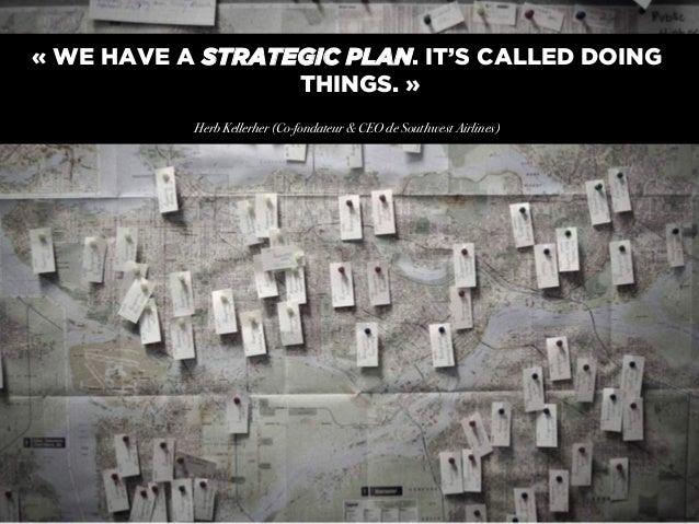 «WE HAVE A STRATEGIC PLAN. IT'S CALLED DOING THINGS.» ! Herb Kellerher (Co-fondateur & CEO de Southwest Airlines)!  0014...