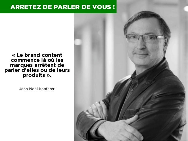 ARRETEZ DE PARLER DE VOUS !  «Le brand content commence là où les marques arrêtent de parler d'elles ou de leurs produits...