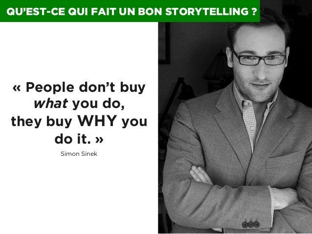 QU'EST-CE QUI FAIT UN BON STORYTELLING ?  «People don't buy what you do, they buy WHY you do it.» Simon Sinek  0024 I