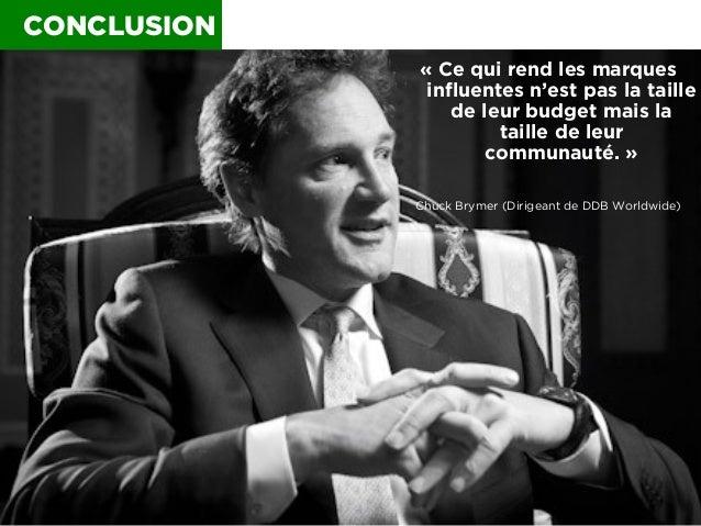 CONCLUSION «Ce qui rend les marques influentes n'est pas la taille de leur budget mais la taille de leur communauté.» Ch...