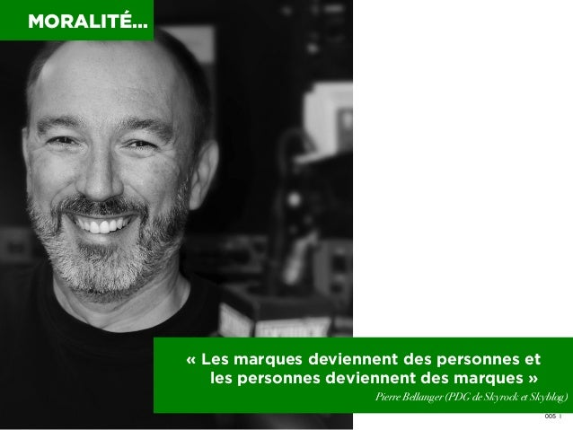 MORALITÉ…  «Les marques deviennent des personnes et les personnes deviennent des marques» Pierre Bellanger (PDG de Skyro...