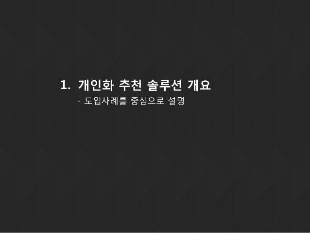 1. 개인화 추천 솔루션 개요 - 도입사례를 중심으로 설명