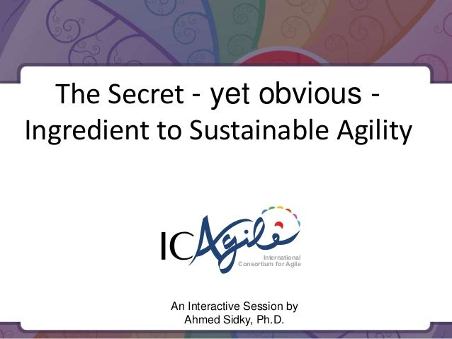 The Secret - yet obvious Ingredient to Sustainable Agility  International Consortium for Agile  An Interactive Session by ...