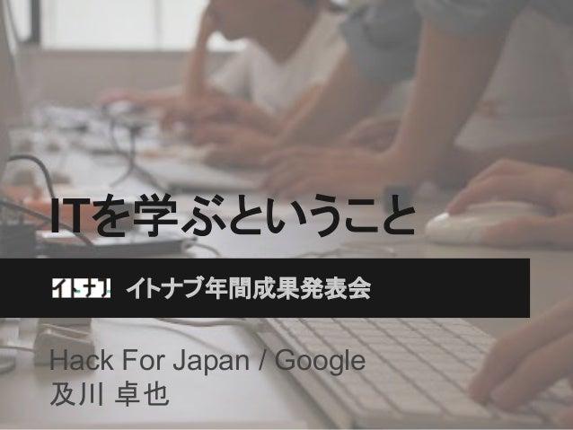 ITを学ぶということ イトナブ年間成果発表会  Hack For Japan / Google 及川 卓也