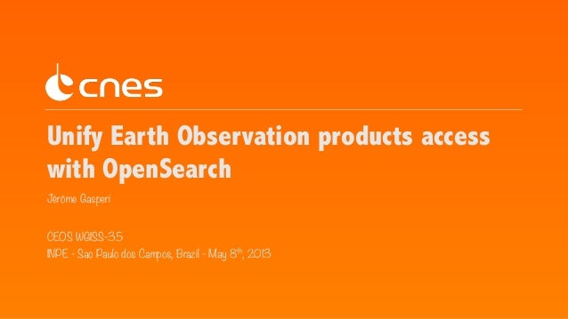 Unify Earth Observation products access with OpenSearch Jérôme Gasperi CEOS WGISS-35 INPE - Sao Paulo dos Campos, Brazil -...