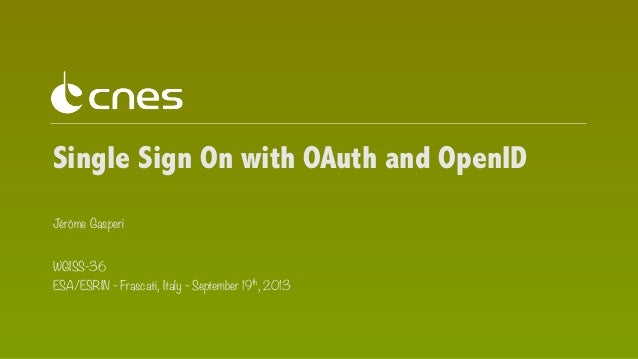 Single Sign On with OAuth and OpenID Jérôme Gasperi WGISS-36 ESA/ESRIN - Frascati, Italy - September 19th, 2013