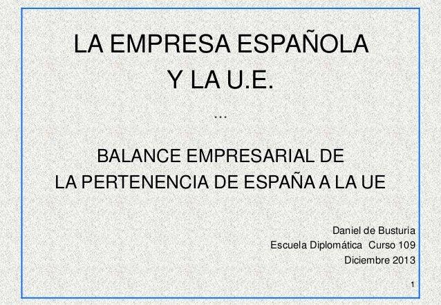 LA EMPRESA ESPAÑOLA Y LA U.E. ***  BALANCE EMPRESARIAL DE LA PERTENENCIA DE ESPAÑA A LA UE Daniel de Busturia Escuela Dipl...