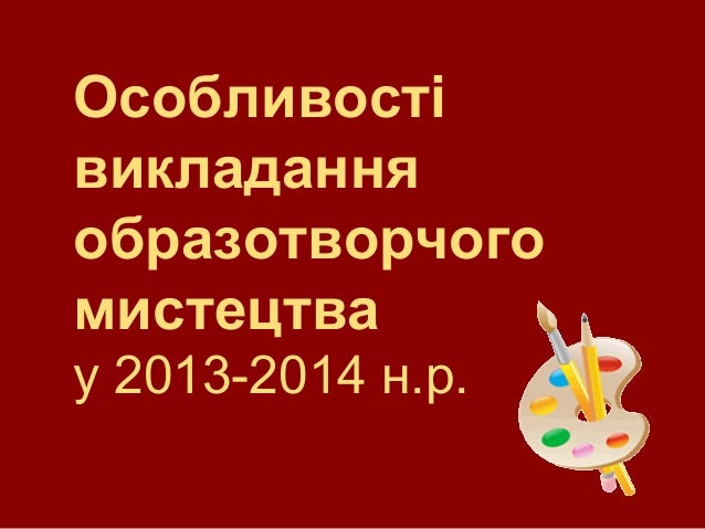 Особливості викладання образотворчого мистецтва у 2013-2014 н.р.