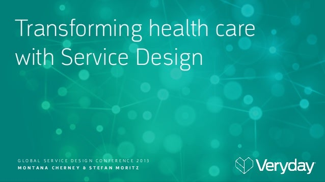 Transforming health care with Service Design  GLOBAL SERVICE DESIGN CONFERENCE 2013 MONTANA CHERNEY & STEFAN MORITZ