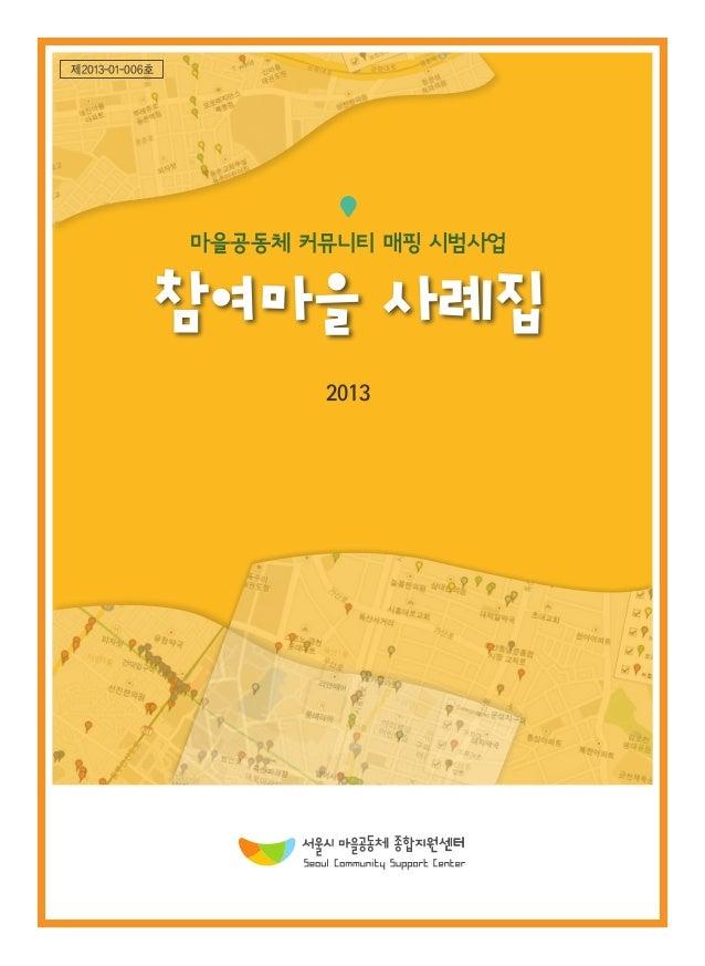 제2013-01-006호  제2013-01-006호  마을공동체 커뮤니티 매핑 시범사업  2013  서울시 은평구 통일로 684, 8동 3층 | www.seoulmaeul.org | (대표전화) 02-385-2642  ...