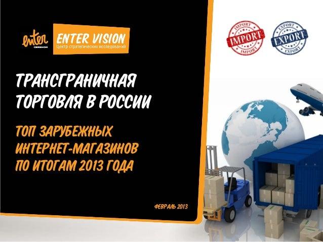 ТРАНСГРАНИЧНАЯ ТОРГОВЛЯ В РОССИИ ТОП ЗАРУБЕЖНЫХ ИНТЕРНЕТ-МАГАЗИНОВ ПО ИТОГАМ 2013 ГОДА ФЕВРАЛЬ 2013