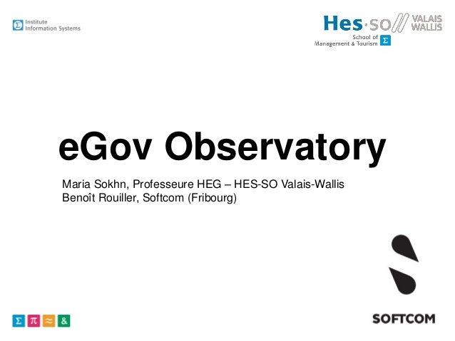 eGov Observatory Maria Sokhn, Professeure HEG – HES-SO Valais-Wallis Benoît Rouiller, Softcom (Fribourg)
