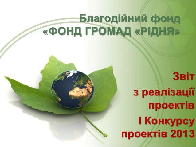 Благодійний фонд «ФОНД ГРОМАД «РІДНЯ»  Звіт з реалізації проектів І Конкурсу проектів 2013